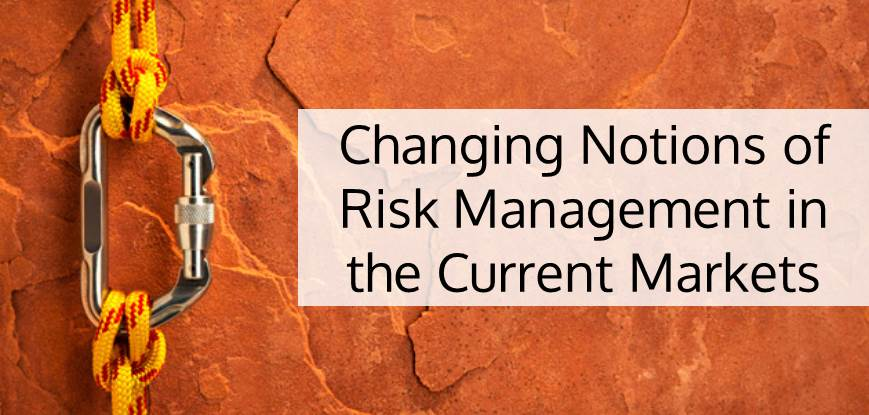 Changing Notions of Risk Management in the Current Markets