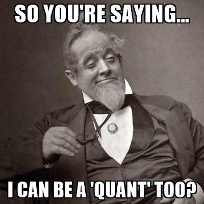 so-youre-saying-i-can-be-a-quant-too