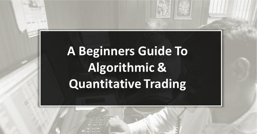 A Beginners Guide To Algorithmic & Quantitative Trading