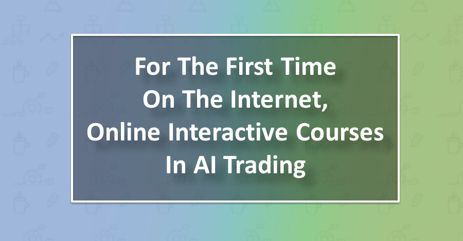 For The First Time On The Internet, Online Interactive Courses In AI Trading