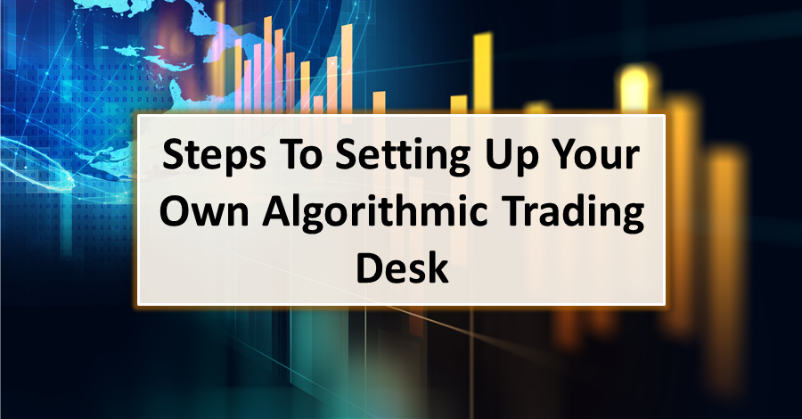 Steps To Setting Up Your Own Algorithmic Trading Desk